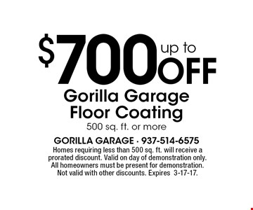 up to $700 Off Gorilla Garage Floor Coating 500 sq. ft. or more. Homes requiring less than 500 sq. ft. will receive a prorated discount. Valid on day of demonstration only. All homeowners must be present for demonstration. Not valid with other discounts. Expires3-17-17.