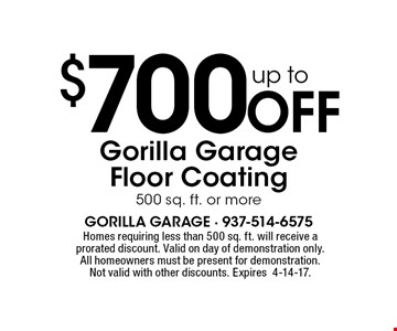 $700 Off up to Gorilla Garage Floor Coating500 sq. ft. or more. Homes requiring less than 500 sq. ft. will receive a prorated discount. Valid on day of demonstration only. All homeowners must be present for demonstration. Not valid with other discounts. Expires4-14-17.