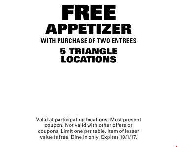 FREE APPETIZER5 TRIANGLELOCATIONSWITH PURCHASE OF TWO ENTREES. Valid at participating locations. Must present coupon. Not valid with other offers or coupons. Limit one per table. Item of lesser value is free. Dine in only. Expires 10/1/17.