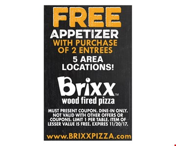 Free appetizer with purchase of 2 entrees. 5 area locations! Must present coupon. Dine-in only. Not valid with other offers or coupons. Limit 1 per table. Item of lesser value is free. Expires 11/20/17.
