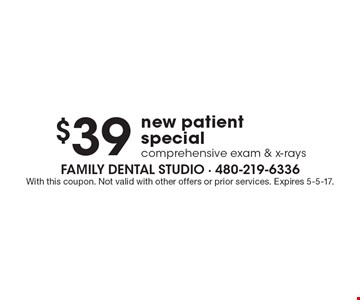 $39 new patient special comprehensive exam & x-rays. With this coupon. Not valid with other offers or prior services. Expires 5-5-17.