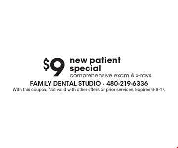 $9 new patient special comprehensive exam & x-rays. With this coupon. Not valid with other offers or prior services. Expires 6-9-17.