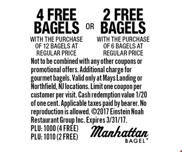 2 free bagels with the purchase of 6 bagels at regular price OR 4 free bagels with the purchase of 12 bagels at regular price. Not to be combined with any other coupons or promotional offers. Additional charge for gourmet bagels. Valid only at Mays Landing or Northfield, NJ locations. Limit one coupon per customer per visit. Cash redemption value 1/20 of one cent. Applicable taxes paid by bearer. No reproduction is allowed. 2017 Einstein Noah Restaurant Group Inc. Expires 3/31/17. PLU: 1000 (4 FREE) PLU: 1010 (2 FREE)