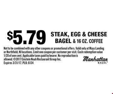 $5.79 steak, egg & cheese bagel & 16 oz. coffee. Not to be combined with any other coupons or promotional offers. Valid only at Mays Landing or Northfield, NJ locations. Limit one coupon per customer per visit. Cash redemption value 1/20 of one cent. Applicable taxes paid by bearer. No reproduction is allowed. 2017 Einstein Noah Restaurant Group Inc. Expires 3/31/17. PLU: 6134