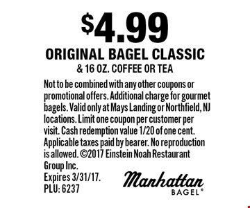$4.99 original bagel classic & 16 oz. coffee or tea. Not to be combined with any other coupons or promotional offers. Additional charge for gourmet bagels. Valid only at Mays Landing or Northfield, NJ locations. Limit one coupon per customer per visit. Cash redemption value 1/20 of one cent. Applicable taxes paid by bearer. No reproduction is allowed. 2017 Einstein Noah Restaurant Group Inc. Expires 3/31/17. PLU: 6237