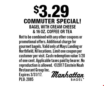 $3.29 commuter special! bagel with cream cheese & 16 oz. coffee or tea. Not to be combined with any other coupons or promotional offers. Additional charge for gourmet bagels. Valid only at Mays Landing or Northfield, NJ locations. Limit one coupon per customer per visit. Cash redemption value 1/20 of one cent. Applicable taxes paid by bearer. No reproduction is allowed. 2017 Einstein Noah Restaurant Group Inc. Expires 3/31/17. PLU: 2085