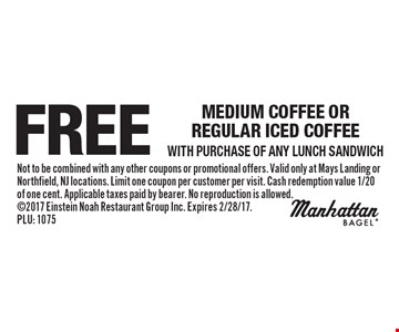 Free medium coffee or regular iced coffee with purchase of any lunch sandwich. Not to be combined with any other coupons or promotional offers. Valid only at Mays Landing or Northfield, NJ locations. Limit one coupon per customer per visit. Cash redemption value 1/20 of one cent. Applicable taxes paid by bearer. No reproduction is allowed. 2017 Einstein Noah Restaurant Group Inc. Expires 2/28/17. PLU: 1075