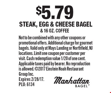 $5.79 Steak, Egg & Cheese Bagel & 16 oz. coffee. Not to be combined with any other coupons or promotional offers. Additional charge for gourmet bagels. Valid only at Mays Landing or Northfield, NJ locations. Limit one coupon per customer per visit. Cash redemption value 1/20 of one cent. Applicable taxes paid by bearer. No reproduction is allowed. 2017 Einstein Noah Restaurant Group Inc. Expires 2/28/17. PLU: 6134