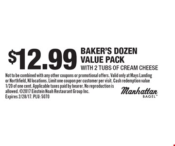 $12.99 Baker's dozen Value pack with 2 Tubs of Cream Cheese. Not to be combined with any other coupons or promotional offers. Valid only at Mays Landing or Northfield, NJ locations. Limit one coupon per customer per visit. Cash redemption value 1/20 of one cent. Applicable taxes paid by bearer. No reproduction is allowed. 2017 Einstein Noah Restaurant Group Inc. Expires 2/28/17. PLU: 5070