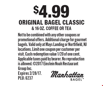 $4.99 original bagel classic & 16 oz. coffee or tea. Not to be combined with any other coupons or promotional offers. Additional charge for gourmet bagels. Valid only at Mays Landing or Northfield, NJ locations. Limit one coupon per customer per visit. Cash redemption value 1/20 of one cent. Applicable taxes paid by bearer. No reproduction is allowed. 2017 Einstein Noah Restaurant Group Inc. Expires 2/28/17. PLU: 6237