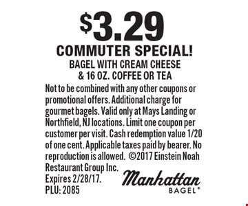 $3.29 commuter special! bagel with cream cheese & 16 oz. coffee or tea. Not to be combined with any other coupons or promotional offers. Additional charge for gourmet bagels. Valid only at Mays Landing or Northfield, NJ locations. Limit one coupon per customer per visit. Cash redemption value 1/20 of one cent. Applicable taxes paid by bearer. No reproduction is allowed.2017 Einstein Noah Restaurant Group Inc. Expires 2/28/17. PLU: 2085