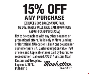 15% off any purchase (excludes doz. bagels value pack,1/2 doz. bagels value pack, catering ordersand gift card purchases). Not to be combined with any other coupons or promotional offers. Valid only at Mays Landing or Northfield, NJ locations. Limit one coupon per customer per visit. Cash redemption value 1/20 of one cent. Applicable taxes paid by bearer. No reproduction is allowed. 2017 Einstein Noah Restaurant Group Inc. Expires 2/28/17. PLU: 6210