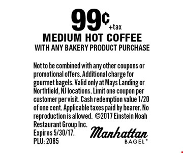 99¢ medium hot coffee with any bakery product purchase. Not to be combined with any other coupons or promotional offers. Additional charge for gourmet bagels. Valid only at Mays Landing or Northfield, NJ locations. Limit one coupon per customer per visit. Cash redemption value 1/20 of one cent. Applicable taxes paid by bearer. No reproduction is allowed.2017 Einstein Noah Restaurant Group Inc. Expires 5/30/17. PLU: 2085