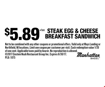 $5.89 Steak Egg & Cheese Breakfast Sandwich. Not to be combined with any other coupons or promotional offers. Valid only at Mays Landing or Northfield, NJ locations. Limit one coupon per customer per visit. Cash redemption value 1/20 of one cent. Applicable taxes paid by bearer. No reproduction is allowed. 2017 Einstein Noah Restaurant Group Inc. Expires 6/30/17. PLU: 1075