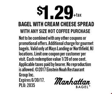 $1.29 bagel with cream cheese spread with any size hot coffee purchase. Not to be combined with any other coupons or promotional offers. Additional charge for gourmet bagels. Valid only at Mays Landing or Northfield, NJ locations. Limit one coupon per customer per visit. Cash redemption value 1/20 of one cent. Applicable taxes paid by bearer. No reproduction is allowed. 2017 Einstein Noah Restaurant Group Inc. Expires 6/30/17. PLU: 2035