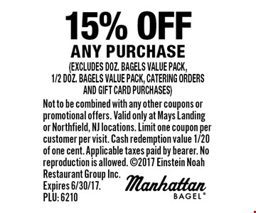 15% off any purchase (excludes doz. bagels value pack,1/2 doz. bagels value pack, catering orders and gift card purchases). Not to be combined with any other coupons or promotional offers. Valid only at Mays Landing or Northfield, NJ locations. Limit one coupon per customer per visit. Cash redemption value 1/20 of one cent. Applicable taxes paid by bearer. No reproduction is allowed. 2017 Einstein Noah Restaurant Group Inc. Expires 6/30/17. PLU: 6210