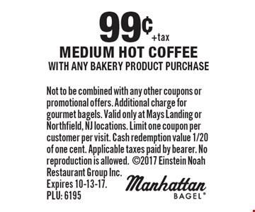 99¢ medium hot coffee with any bakery product purchase. Not to be combined with any other coupons or promotional offers. Additional charge for gourmet bagels. Valid only at Mays Landing or Northfield, NJ locations. Limit one coupon per customer per visit. Cash redemption value 1/20 of one cent. Applicable taxes paid by bearer. No reproduction is allowed. 2017 Einstein Noah Restaurant Group Inc. Expires 10-13-17. PLU: 6195