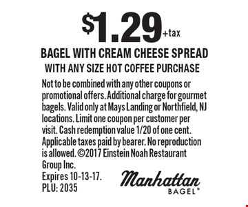 $1.29 bagel with cream cheese spread with any size hot coffee purchase. Not to be combined with any other coupons or promotional offers. Additional charge for gourmet bagels. Valid only at Mays Landing or Northfield, NJ locations. Limit one coupon per customer per visit. Cash redemption value 1/20 of one cent. Applicable taxes paid by bearer. No reproduction is allowed. 2017 Einstein Noah Restaurant Group Inc. Expires 10-13-17. PLU: 2035
