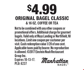 $4.99 original bagel classic & 16 oz. coffee or tea. Not to be combined with any other coupons or promotional offers. Additional charge for gourmet bagels. Valid only at Mays Landing or Northfield, NJ locations. Limit one coupon per customer per visit. Cash redemption value 1/20 of one cent. Applicable taxes paid by bearer. No reproduction is allowed. 2017 Einstein Noah Restaurant Group Inc. Expires 10-13-17. PLU: 6237