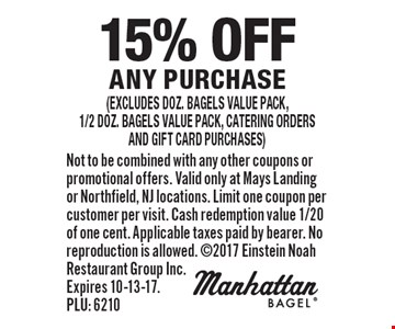 15% off any purchase (excludes doz. bagels value pack,1/2 doz. bagels value pack, catering orders and gift card purchases). Not to be combined with any other coupons or promotional offers. Valid only at Mays Landing or Northfield, NJ locations. Limit one coupon per customer per visit. Cash redemption value 1/20 of one cent. Applicable taxes paid by bearer. No reproduction is allowed. 2017 Einstein Noah Restaurant Group Inc. Expires 10-13-17. PLU: 6210