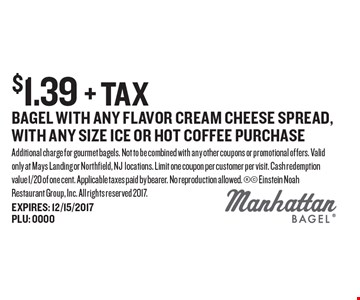 $1.39 + tax bagel with any flavor cream cheese spread, with any size ice or hot coffee purchase. Additional charge for gourmet bagels. Not to be combined with any other coupons or promotional offers. Valid only at Mays Landing or Northfield, NJ locations. Limit one coupon per customer per visit. Cash redemption value 1/20 of one cent. Applicable taxes paid by bearer. No reproduction allowed.  Einstein Noah Restaurant Group, Inc. All rights reserved 2017.