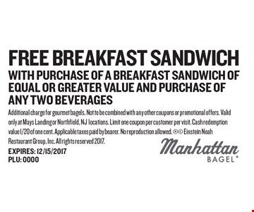 FREE Breakfast Sandwich with purchase of a breakfast sandwich of EQUAL OR GREATER VALUE and purchase of any two beverages. Additional charge for gourmet bagels. Not to be combined with any other coupons or promotional offers. Valid only at Mays Landing or Northfield, NJ locations. Limit one coupon per customer per visit. Cash redemption value 1/20 of one cent. Applicable taxes paid by bearer. No reproduction allowed.  Einstein Noah Restaurant Group, Inc. All rights reserved 2017.
