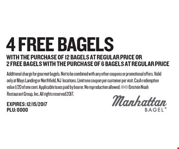 4 free bagels with the purchase of 12 bagels at regular price or 2 free bagels with the purchase of 6 bagels at regular price. Additional charge for gourmet bagels. Not to be combined with any other coupons or promotional offers. Valid only at Mays Landing or Northfield, NJ locations. Limit one coupon per customer per visit. Cash redemption value 1/20 of one cent. Applicable taxes paid by bearer. No reproduction allowed.  Einstein Noah Restaurant Group, Inc. All rights reserved 2017.