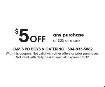 $5 OFF any purchase of $25 or more. With this coupon. Not valid with other offers or prior purchases. Not valid with daily basket special. Expires 3/3/17.
