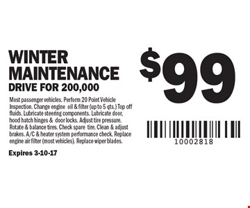 $99 winter maintenance drive for 200,000. Most passenger vehicles. Perform 20 Point Vehicle Inspection. Change engine oil & filter (up to 5 qts.) Top off fluids. Lubricate steering components. Lubricate door, hood hatch hinges &door locks. Adjust tire pressure. Rotate & balance tires. Check spare tire. Clean & adjust brakes. A/C & heater system performance check. Replace engine air filter (most vehicles). Replace wiper blades.Expires 3-10-17