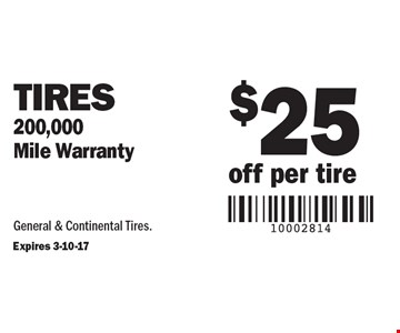 $25 off per tire. Tires. 200,000 mile warranty. General & continental tires. Expires 3-10-17