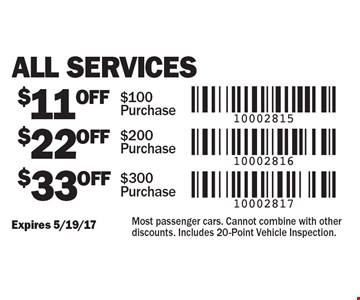 All Services $11 OFF $100 Purchase. $22 OFF $200 Purchase. $33 OFF $300 Purchase. Expires 5/19/17. Most passenger cars. Cannot combine with other discounts. Includes 20-Point Vehicle Inspection.