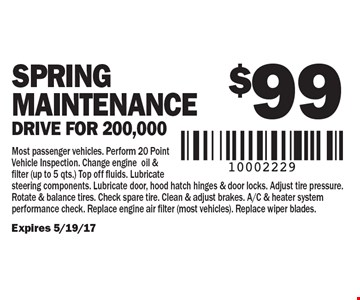 $99 SPRING Maintenance, Drive for 200,000. Most passenger vehicles. Perform 20 Point Vehicle Inspection. Change engine oil & filter (up to 5 qts.) Top off fluids. Lubricate steering components. Lubricate door, hood hatch hinges & door locks. Adjust tire pressure. Rotate & balance tires. Check spare tire. Clean & adjust brakes. A/C & heater system performance check. Replace engine air filter (most vehicles). Replace wiper blades. Expires 5/19/17
