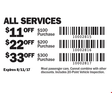 All Services $11 Off $100 Purchase. $22 Off $200 Purchase. $33 Off $300 Purchase. Expires 8/11/17. Most passenger cars. Cannot combine with other discounts. Includes 20-Point Vehicle Inspection.