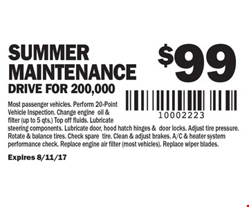 $99 Summer Maintenance, Drive for 200,000. Most passenger vehicles. Perform 20-Point Vehicle Inspection. Change engine oil & filter (up to 5 qts.) Top off fluids. Lubricate steering components. Lubricate door, hood hatch hinges &door locks. Adjust tire pressure. Rotate & balance tires. Check spare tire. Clean & adjust brakes. A/C & heater system performance check. Replace engine air filter (most vehicles). Replace wiper blades. Expires 8/11/17.