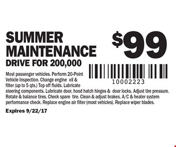 $99 Summer Maintenance. Drive for 200,000. Most passenger vehicles. Perform 20-Point Vehicle Inspection. Change engine oil & filter (up to 5 qts.) Top off fluids. Lubricate steering components. Lubricate door, hood hatch hinges &door locks. Adjust tire pressure. Rotate & balance tires. Check sparetire. Clean & adjust brakes. A/C & heater system performance check. Replace engine air filter (most vehicles). Replace wiper blades.Expires 9/22/17