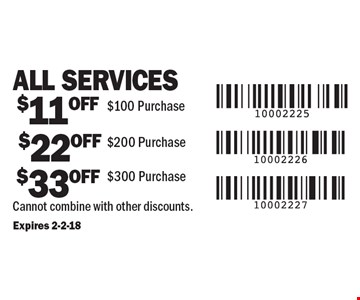 All Services. $11 OFF $100 Purchase. $22 OFF $200 Purchase. $33 OFF $300 Purchase. Cannot combine with other discounts. Expires 2-2-18