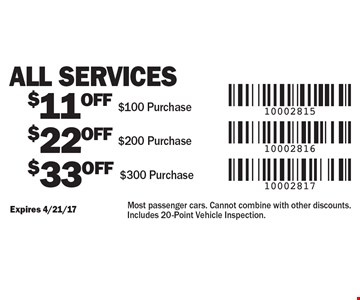 All services $11 off $100, $22 off $200, $33 off $300 purchase. Expires 4/21/17. Most passenger cars. Cannot combine with other discounts. Includes 20-Point Vehicle Inspection.