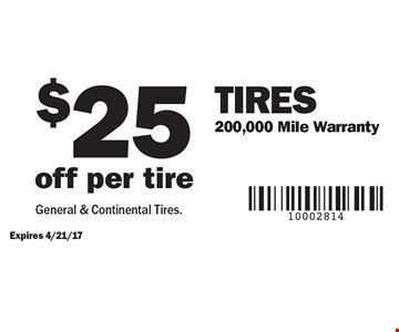 $25 off per tire Tires 200,000 Mile Warranty. Expires 4/21/17. General & Continental Tires.