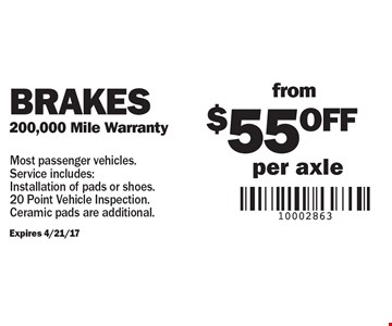 Brakes from $55 off per axle. 200,000 Mile Warranty. Expires 4/21/17. Most passenger vehicles. Service includes:Installation of pads or shoes. 20 Point Vehicle Inspection. Ceramic pads are additional.