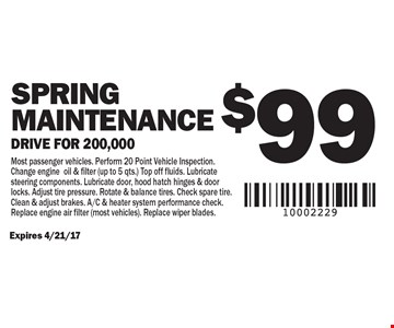 $99 Spring Maintenance. Drive for 200,000. Expires 4/21/17. Most passenger vehicles. Perform 20 Point Vehicle Inspection. Change engine oil & filter (up to 5 qts.) Top off fluids. Lubricate steering components. Lubricate door, hood hatch hinges & door locks. Adjust tire pressure. Rotate & balance tires. Check spare tire. Clean & adjust brakes. A/C & heater system performance check. Replace engine air filter (most vehicles). Replace wiper blades.