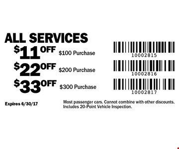 All services–$11 off $100 Purchase, $22 off $200 Purchase, $33 off $300. Expires 6/30/17. Most passenger cars. Cannot combine with other discounts. Includes 20-point vehicle inspection.