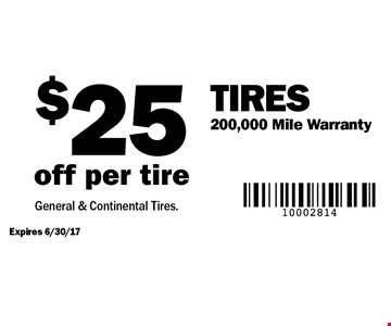 Tires–$25 off per tire. 200,000 mile warranty. Expires 6/30/17. General & Continental Tires.