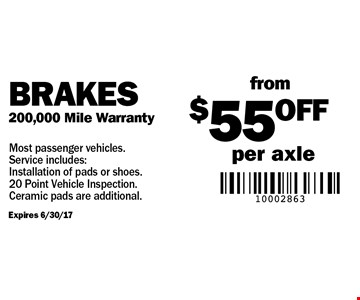 Brakes from $55 off per axle. 200,000 mile warranty. Expires 6/30/17. Most passenger vehicles. Service includes: installation of pads or shoes. 20-point vehicle inspection. Ceramic pads are additional.