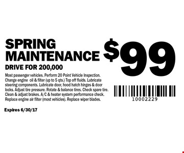 Spring maintenance $99 drive for 200,000. Expires 6/30/17. Most passenger vehicles. Perform 20 Point Vehicle Inspection. Change engine oil & filter (up to 5 qts.) Top off fluids. Lubricate steering components. Lubricate door, hood hatch hinges & door locks. Adjust tire pressure. Rotate & balance tires. Check spare tire. Clean & adjust brakes. A/C & heater system performance check. Replace engine air filter (most vehicles). Replace wiper blades.
