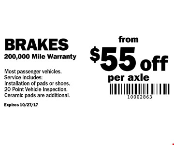from $55 off per axle Brakes 200,000 Mile Warranty. Most passenger vehicles. Service includes: Installation of pads or shoes. 20 Point Vehicle Inspection. Ceramic pads are additional.