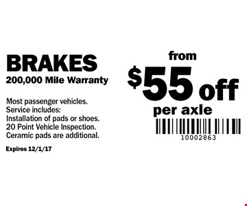 Brakes 200,000 Mile Warranty. From $55 off per axle. Most passenger vehicles. Service includes: Installation of pads or shoes. 20 Point Vehicle Inspection. Ceramic pads are additional.
