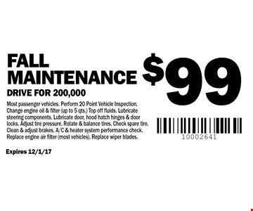 $99 Fall Maintenance Drive for 200,000. Most passenger vehicles. Perform 20 Point Vehicle Inspection. Change engine oil & filter (up to 5 qts.) Top off fluids. Lubricate steering components. Lubricate door, hood hatch hinges & door locks. Adjust tire pressure. Rotate & balance tires. Check spare tire. Clean & adjust brakes. A/C & heater system performance check. Replace engine air filter (most vehicles). Replace wiper blades.