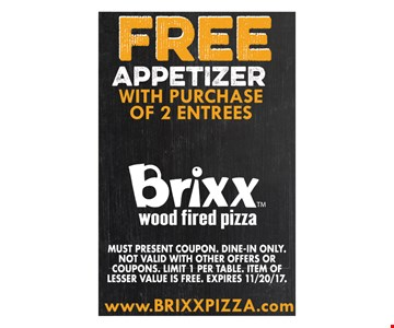 Free appetizer with purchase of 2 entrees. Must present coupon. Dine-in only. Not valid with other offers or coupons. Limit 1 per table. Item of lesser value is free. Expires 11/20/17.