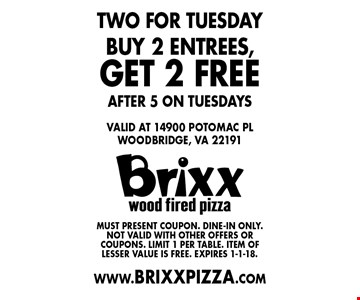 Two for Tuesday. FREE 2 entrees. Buy 2 entrees,get 2 free after 5 on Tuesdays. Must present coupon. Dine-in only. Not valid with other offers or coupons. Limit 1 per table. Item of lesser value is free. Expires 1-1-18.