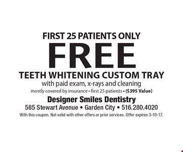 First 25 Patients Only. Free Teeth Whitening Custom Tray with paid exam, x-rays and cleaning. Mostly covered by insurance - first 25 patients - ($395 Value). With this coupon. Not valid with other offers or prior services. Offer expires 3-10-17.